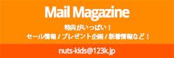 Mail Magazine 特典がいっぱい!セール情報 / プレゼント企画 / 新着情報など!nuts-kids@123k.jp
