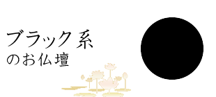 ブラック系【仏壇の色から選ぶ】