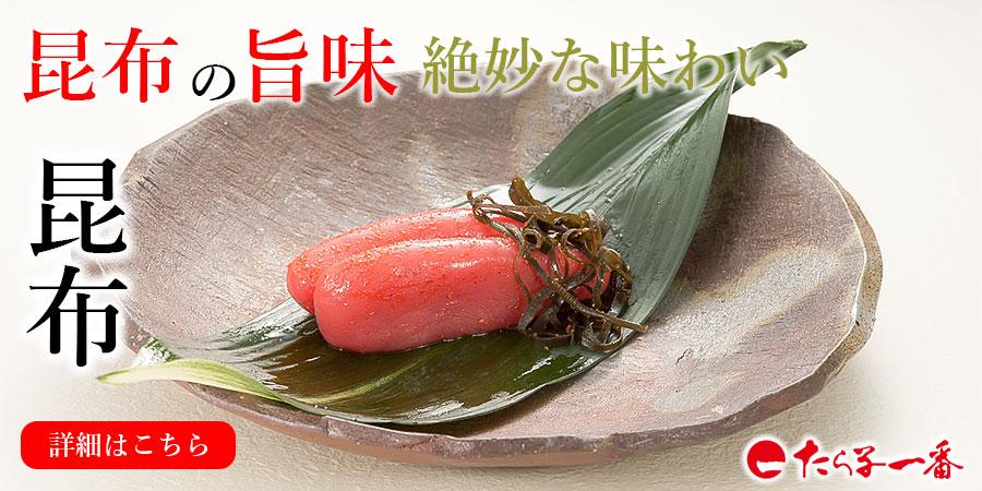 昆布の旨味絶妙な味わい 昆布漬 辛子明太子
