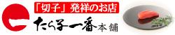 「切子」発祥のお店 たら子一番本舗 辛子漬明太子専門店