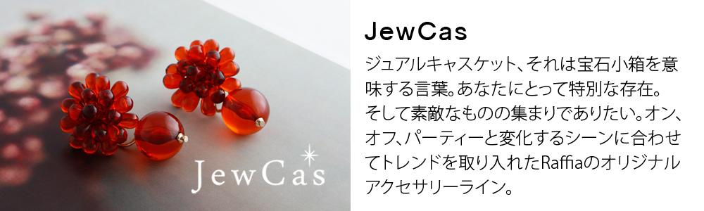JewCas,ジュアルキャスケット、それは宝石小箱を意味する言葉。あなたにとって特別な存在。そして素敵なものの集まりでありたい。オン、オフ、パーティーと変化するシーンに合わせてトレンドを取り入れたRaffiaのオリジナルアクセサリーライン。