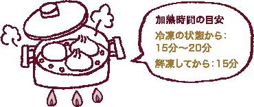 加熱時間の目安→ 冷凍の状態から:20分 解凍してから:15分