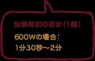 加熱時間の目安(1個)600Wの場合:2分30秒、700Wの場合:2分