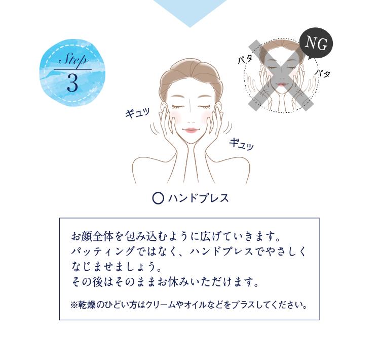 Step3 お顔全体を包み込むように広げていきます。パッティングではなく、ハンドプレスでやさしくなじませましょう。その後はそのままお休みいただけます。 ※乾燥のひどい方はクリームやオイルなどをプラスしてください。