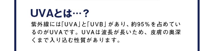 UVAとは…? 紫外線には「UVA」と「UVB」があり、約95%を占めているのがUVAです。UVAは波長が長いため、皮膚の奥深くまで入り込む性質があります。
