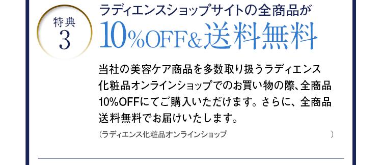 特典3 ラディエンスショップサイトの全商品が10%OFF&送料無料 当社の美容ケア商品を多数取り扱うラディエンス化粧品オンラインショップでのお買い物の際、全商品10%OFFにてご購入いただけます。さらに、全商品送料無料でお届けいたします。(ラディエンス化粧品オンラインショップURL:http://radiance-jp.shop/)