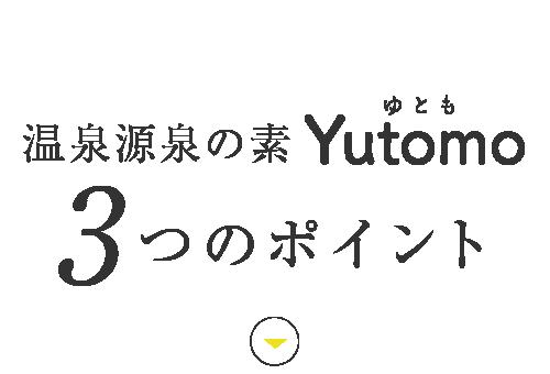 温泉源泉の素Yutomo3つのポイント