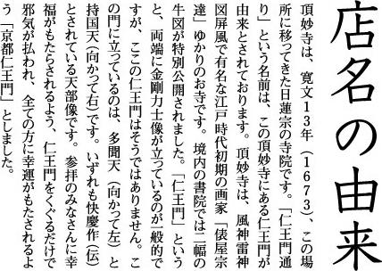 店名の由来 頂妙寺は、寛文13年(1673)、この場所に移ってきた日蓮宗の寺院です。「仁王門通り」という名前は、この頂妙寺にある仁王門が由来とされております。頂妙寺は、風神雷神図屏風で有名な江戸時代初期の画家「俵屋宗達」ゆかりのお寺です。境内の書院では二幅の牛図が特別公開されました。「仁王門」というと、両端に金剛力士像が立っているのが一般的ですが、ここの仁王門はそうではありません。この門に立っているのは、多聞天(向かって左)と持国天(向かって右)です。いずれも快慶作(伝)とされている天部像です。参拝のみなさんに幸福がもたらされるよう、仁王門をくぐるだけで邪気が払われ、全ての方に幸運がもたされるよう「京都仁王門」としました。