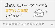 登録したメールアドレスを事前にご確認ください!