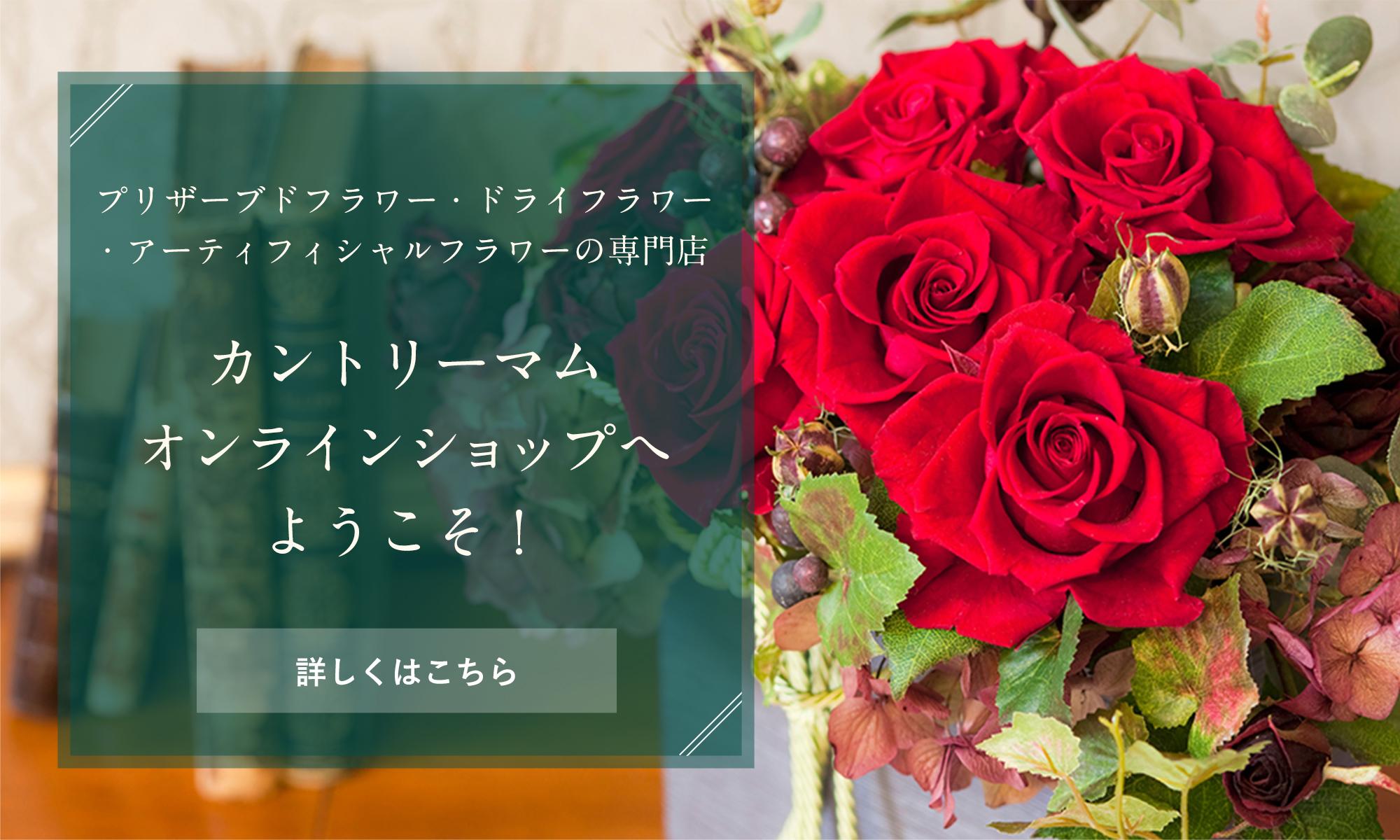 カントリーマムオンラインショップへようこそ!カントリーマムは花の専門店です。(プリザーブドフラワー・ドライフラワー・アーティフィシャルフラワー)大切な方へのギフトに、自分自身のごほうびに...お気に入りのものを見つけていただけたら幸いです。
